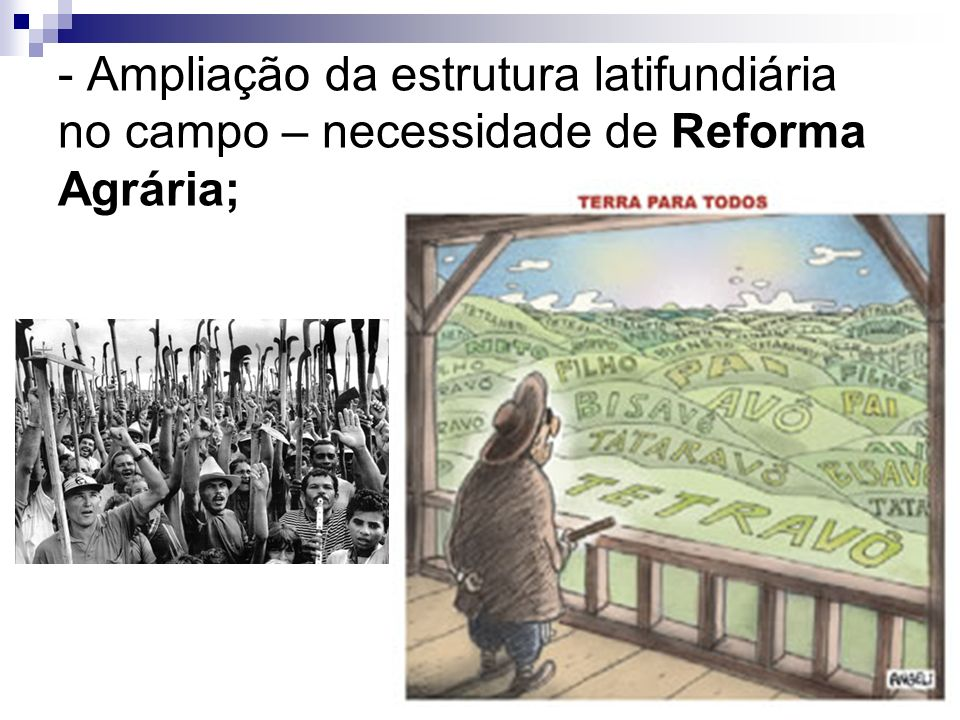 - Ampliação da estrutura latifundiária no campo – necessidade de Reforma Agrária;