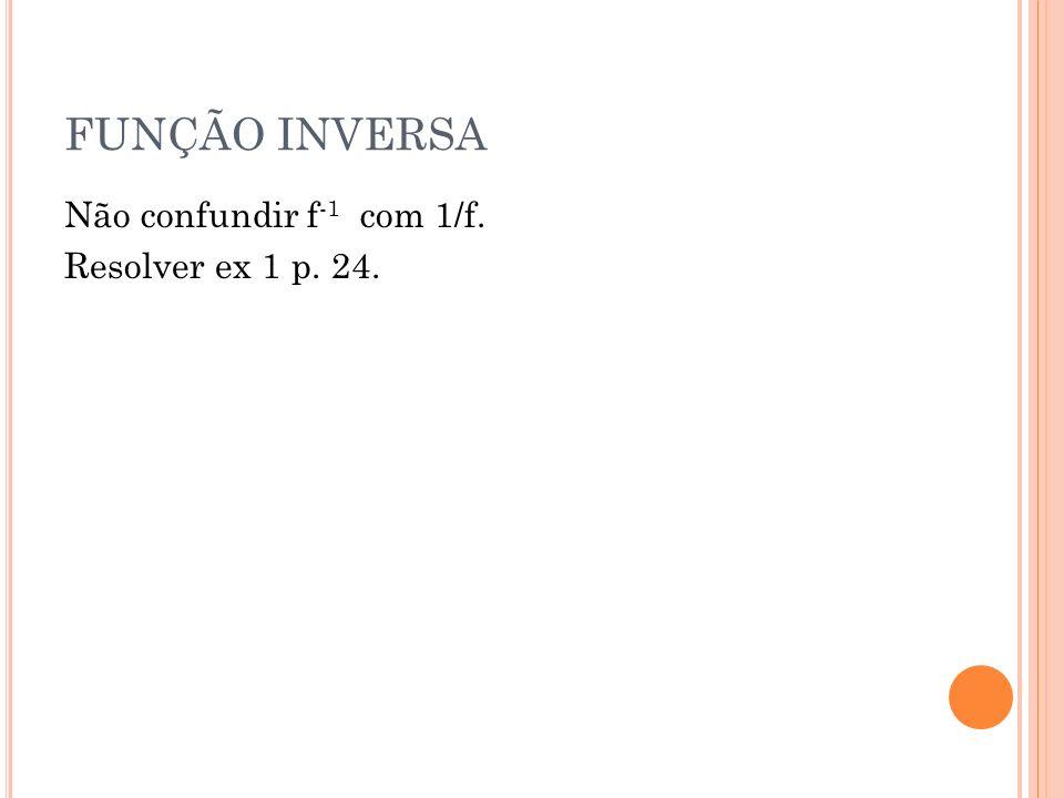 FUNÇÃO INVERSA Não confundir f-1 com 1/f. Resolver ex 1 p. 24.