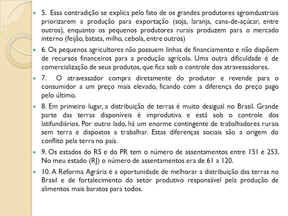 5. Essa contradição se explica pelo fato de os grandes produtores agroindustriais priorizarem a produção para exportação (soja, laranja, cana-de-açúcar, entre outros), enquanto os pequenos produtores rurais produzem para o mercado interno (feijão, batata, milho, cebola, entre outros)