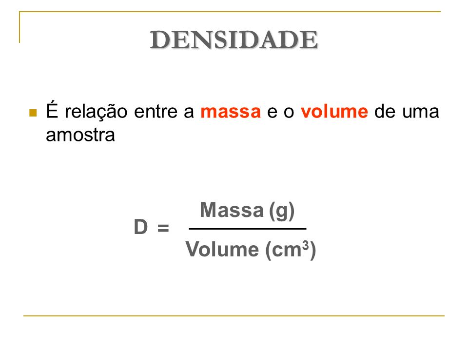 DENSIDADE Massa (g) D = Volume (cm3)