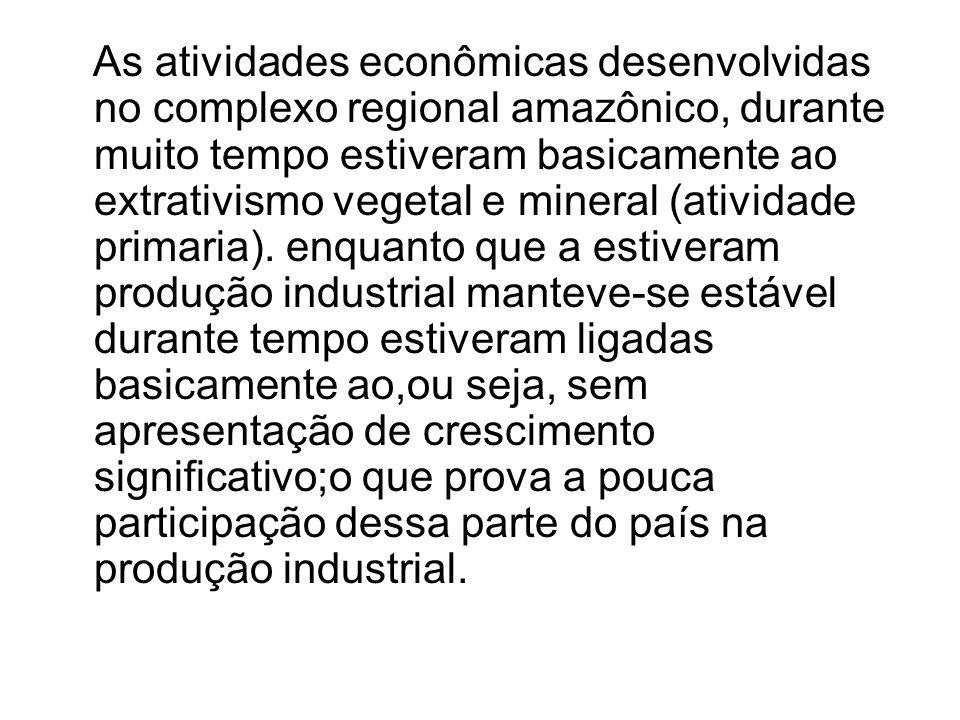 As atividades econômicas desenvolvidas no complexo regional amazônico, durante muito tempo estiveram basicamente ao extrativismo vegetal e mineral (atividade primaria).