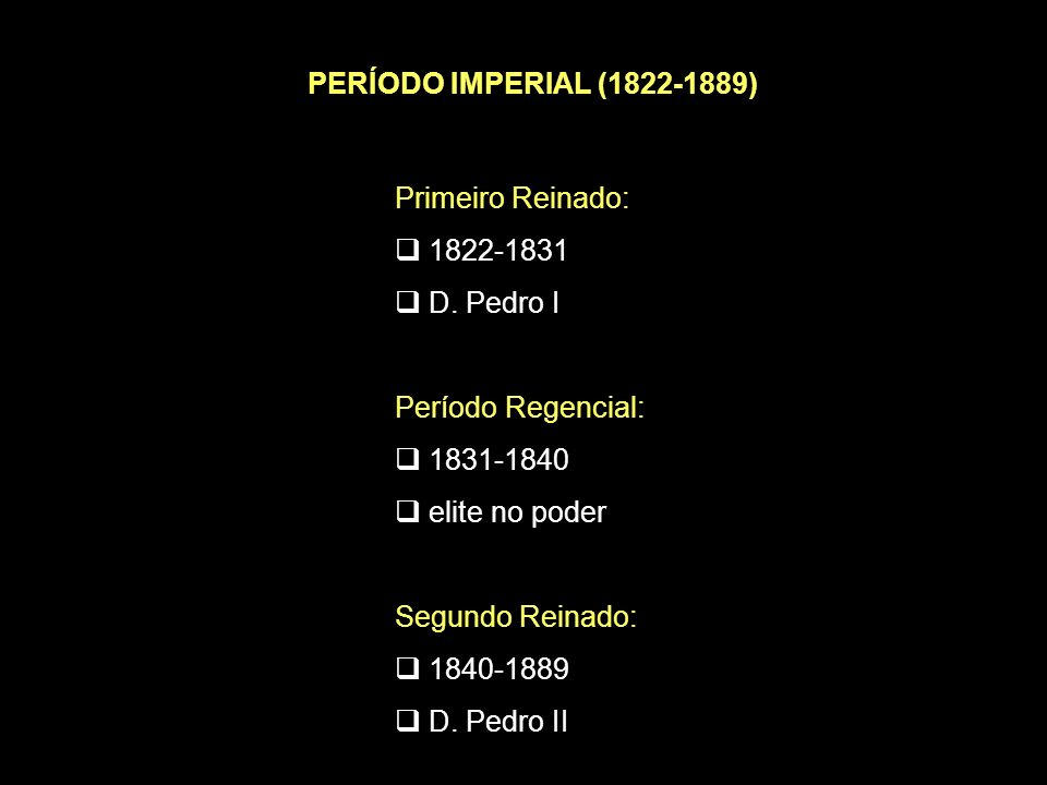 PERÍODO IMPERIAL (1822-1889) Primeiro Reinado: 1822-1831. D. Pedro I. Período Regencial: 1831-1840.