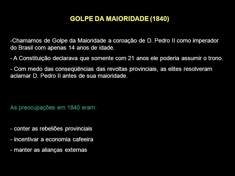 GOLPE DA MAIORIDADE (1840) Chamamos de Golpe da Maioridade a coroação de D. Pedro II como imperador do Brasil com apenas 14 anos de idade.