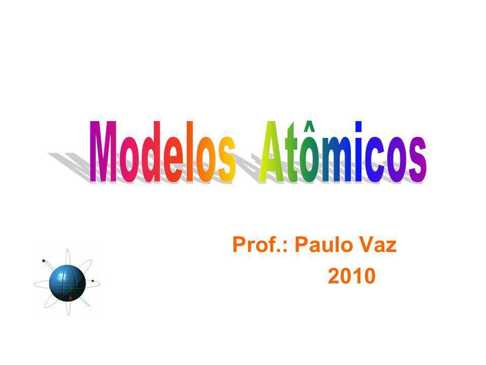 Modelos Atômicos Prof.: Paulo Vaz 2010