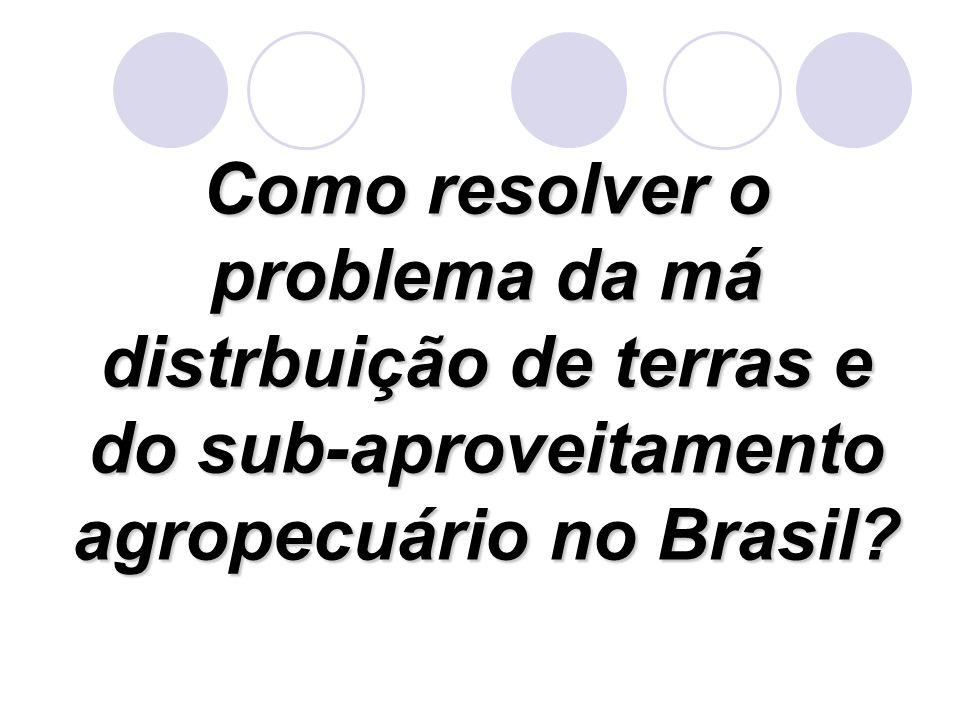 Como resolver o problema da má distrbuição de terras e do sub-aproveitamento agropecuário no Brasil