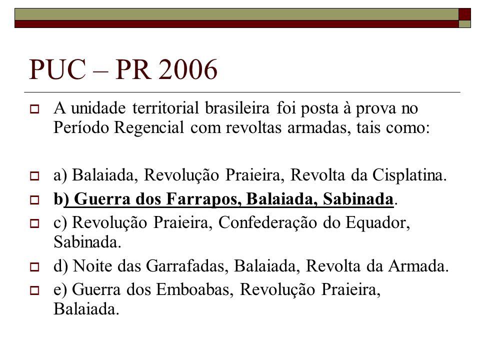PUC – PR 2006 A unidade territorial brasileira foi posta à prova no Período Regencial com revoltas armadas, tais como: