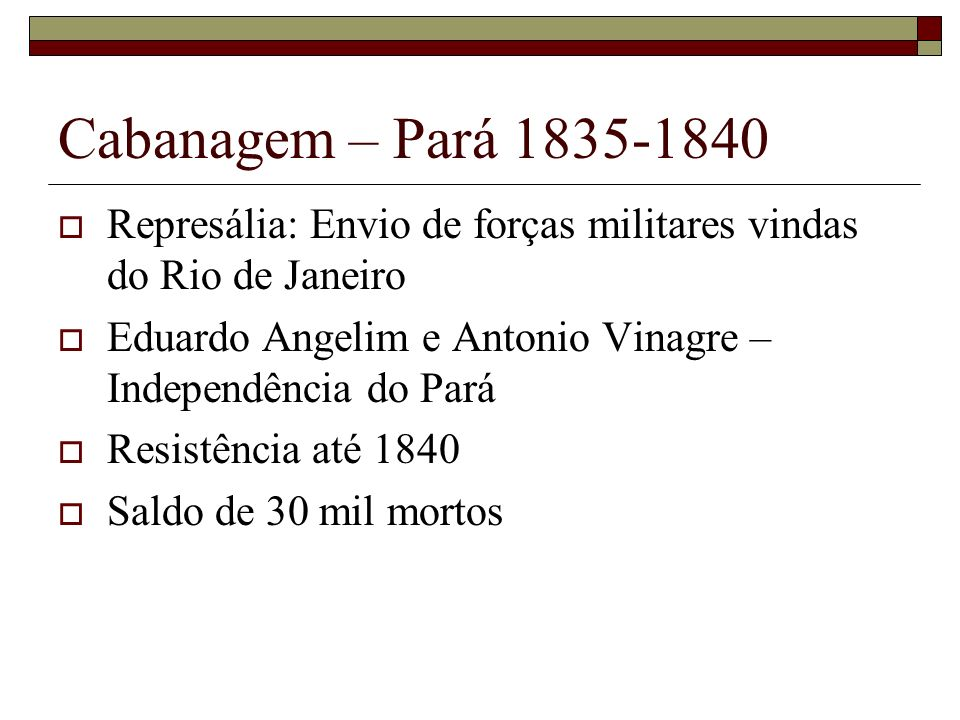 Cabanagem – Pará 1835-1840Represália: Envio de forças militares vindas do Rio de Janeiro. Eduardo Angelim e Antonio Vinagre – Independência do Pará.