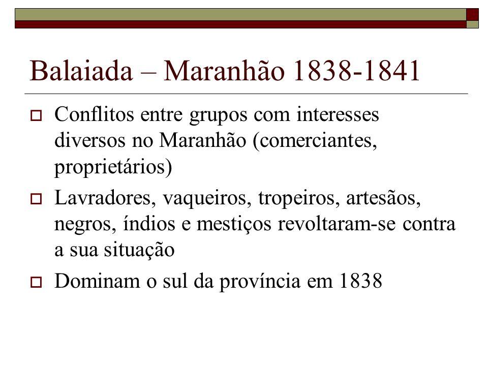 Balaiada – Maranhão 1838-1841Conflitos entre grupos com interesses diversos no Maranhão (comerciantes, proprietários)