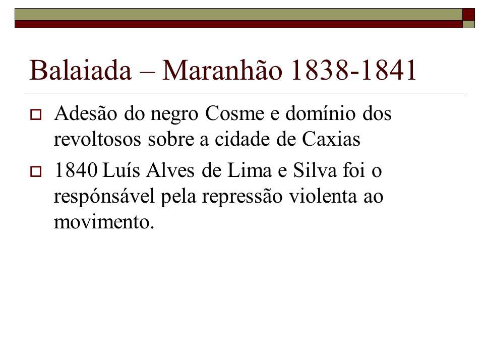 Balaiada – Maranhão 1838-1841Adesão do negro Cosme e domínio dos revoltosos sobre a cidade de Caxias.