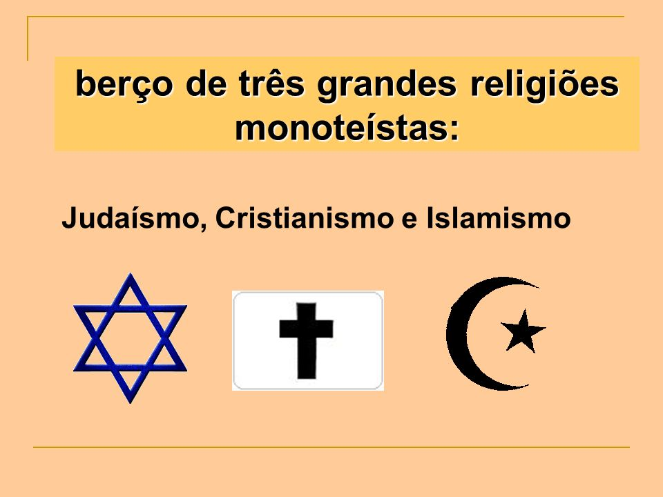 berço de três grandes religiões monoteístas: