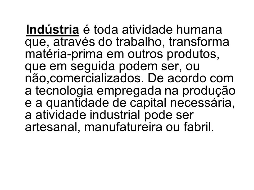 Indústria é toda atividade humana que, através do trabalho, transforma matéria-prima em outros produtos, que em seguida podem ser, ou não,comercializados.