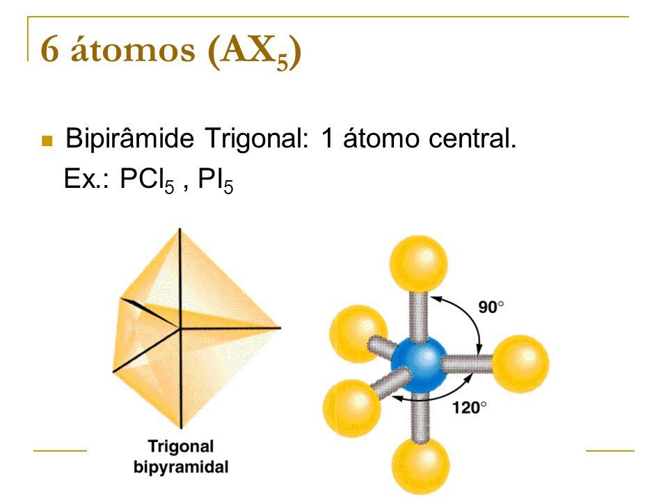 6 átomos (AX5) Bipirâmide Trigonal: 1 átomo central. Ex.: PCl5 , PI5