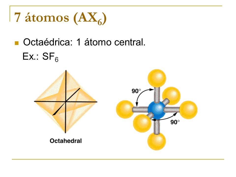 7 átomos (AX6) Octaédrica: 1 átomo central. Ex.: SF6