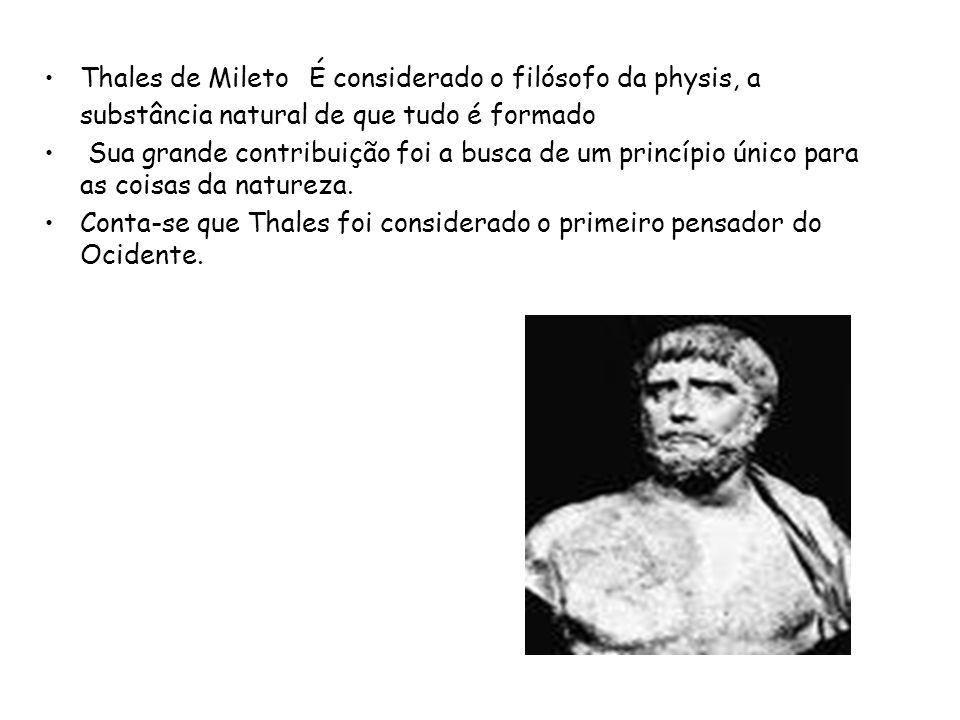 Thales de Mileto É considerado o filósofo da physis, a substância natural de que tudo é formado