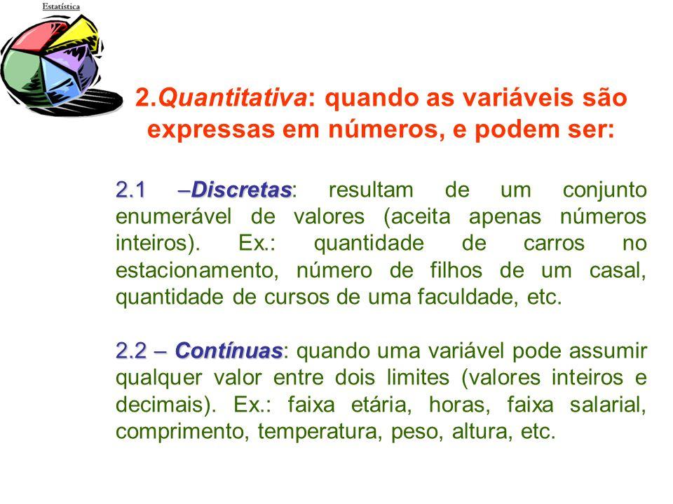 2.Quantitativa: quando as variáveis são expressas em números, e podem ser: