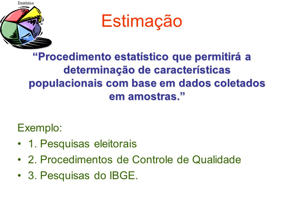Estimação Procedimento estatístico que permitirá a determinação de características populacionais com base em dados coletados em amostras.