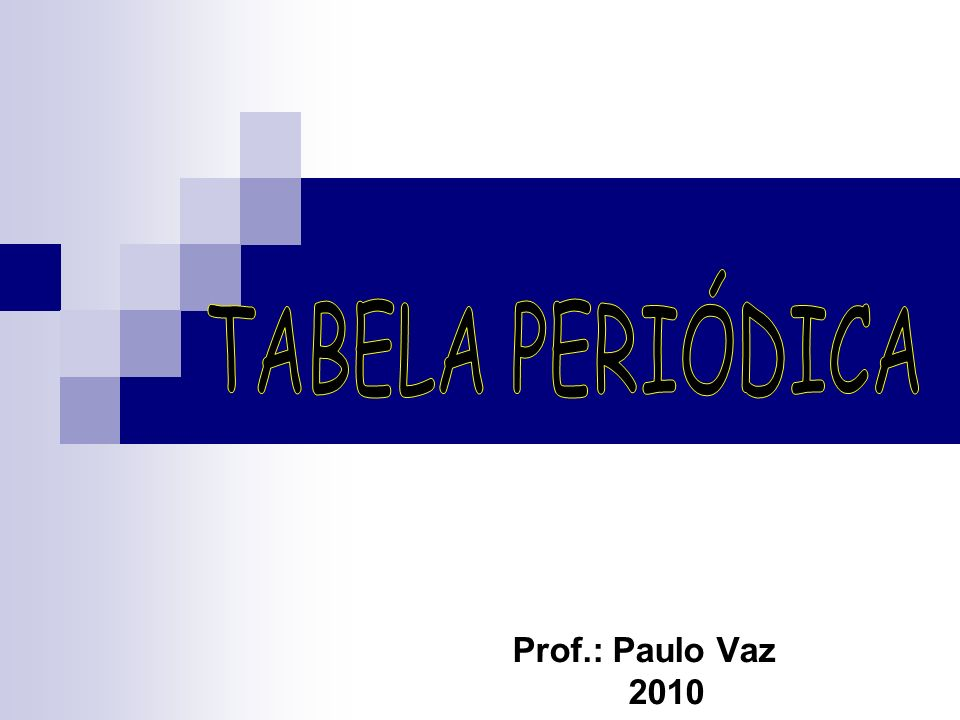 TABELA PERIÓDICA Prof.: Paulo Vaz 2010