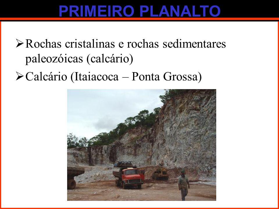 PRIMEIRO PLANALTO Rochas cristalinas e rochas sedimentares paleozóicas (calcário) Calcário (Itaiacoca – Ponta Grossa)