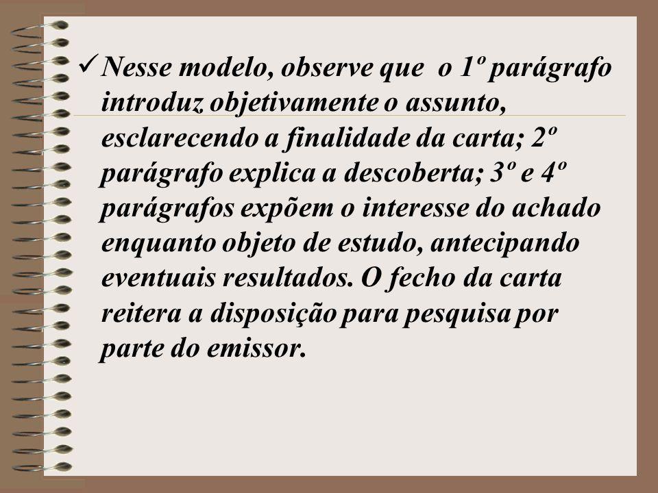 Nesse modelo, observe que o 1º parágrafo introduz objetivamente o assunto, esclarecendo a finalidade da carta; 2º parágrafo explica a descoberta; 3º e 4º parágrafos expõem o interesse do achado enquanto objeto de estudo, antecipando eventuais resultados.