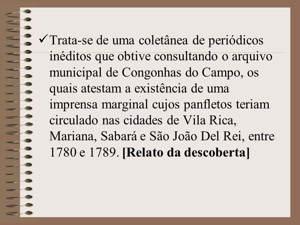 Trata-se de uma coletânea de periódicos inéditos que obtive consultando o arquivo municipal de Congonhas do Campo, os quais atestam a existência de uma imprensa marginal cujos panfletos teriam circulado nas cidades de Vila Rica, Mariana, Sabará e São João Del Rei, entre 1780 e 1789.