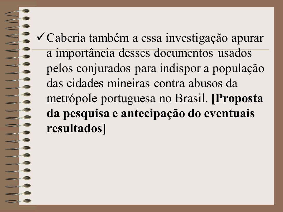 Caberia também a essa investigação apurar a importância desses documentos usados pelos conjurados para indispor a população das cidades mineiras contra abusos da metrópole portuguesa no Brasil.