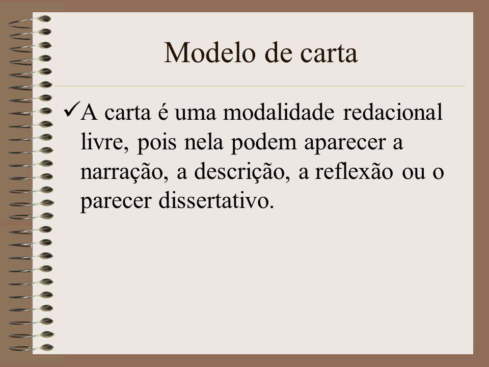 Modelo de carta A carta é uma modalidade redacional livre, pois nela podem aparecer a narração, a descrição, a reflexão ou o parecer dissertativo.