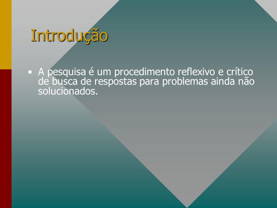 Introdução A pesquisa é um procedimento reflexivo e crítico de busca de respostas para problemas ainda não solucionados.