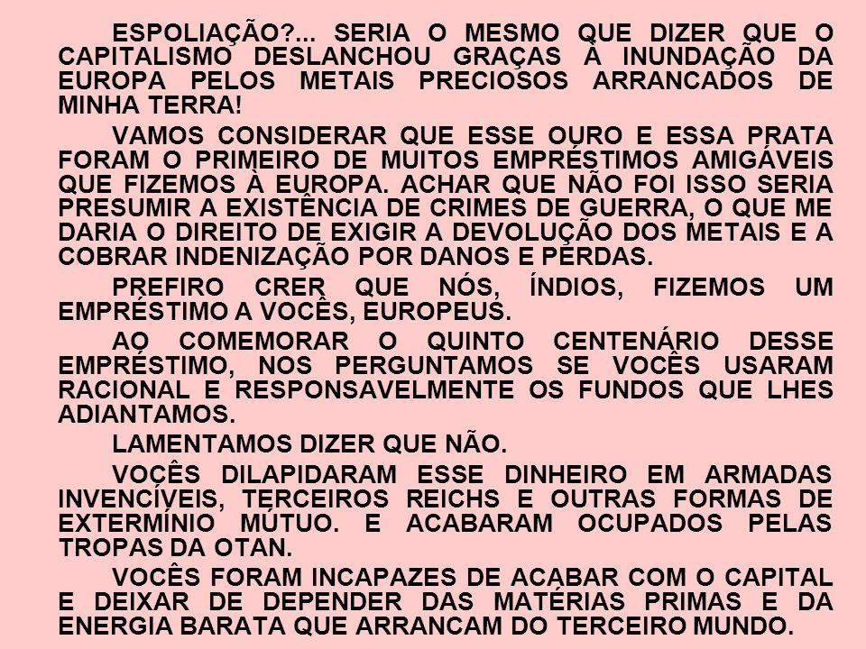 ESPOLIAÇÃO ... SERIA O MESMO QUE DIZER QUE O CAPITALISMO DESLANCHOU GRAÇAS À INUNDAÇÃO DA EUROPA PELOS METAIS PRECIOSOS ARRANCADOS DE MINHA TERRA!
