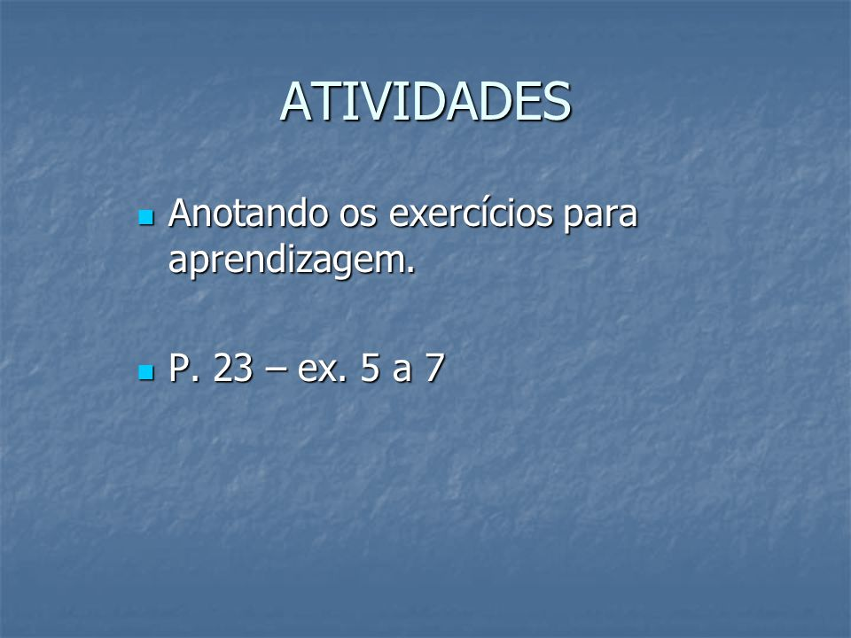 ATIVIDADES Anotando os exercícios para aprendizagem. P. 23 – ex. 5 a 7