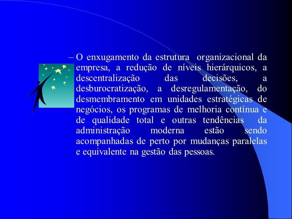 O enxugamento da estrutura organizacional da empresa, a redução de níveis hierárquicos, a descentralização das decisões, a desburocratização, a desregulamentação, do desmembramento em unidades estratégicas de negócios, os programas de melhoria contínua e de qualidade total e outras tendências da administração moderna estão sendo acompanhadas de perto por mudanças paralelas e equivalente na gestão das pessoas.