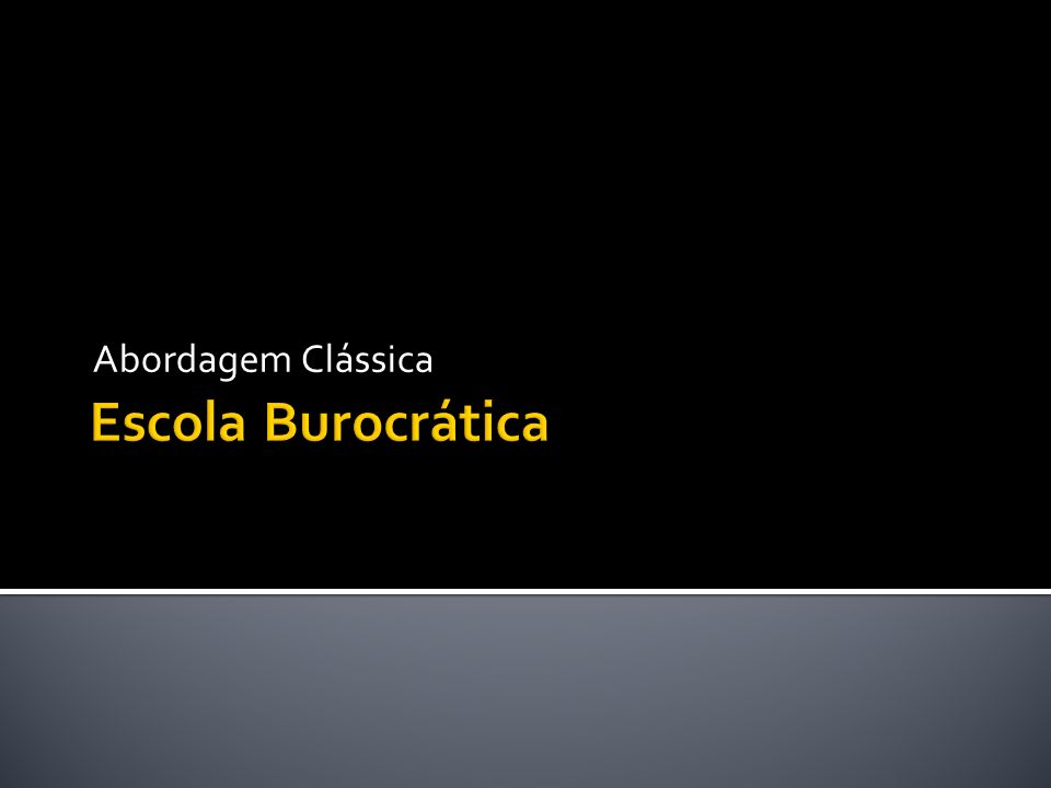 Abordagem Clássica Escola Burocrática