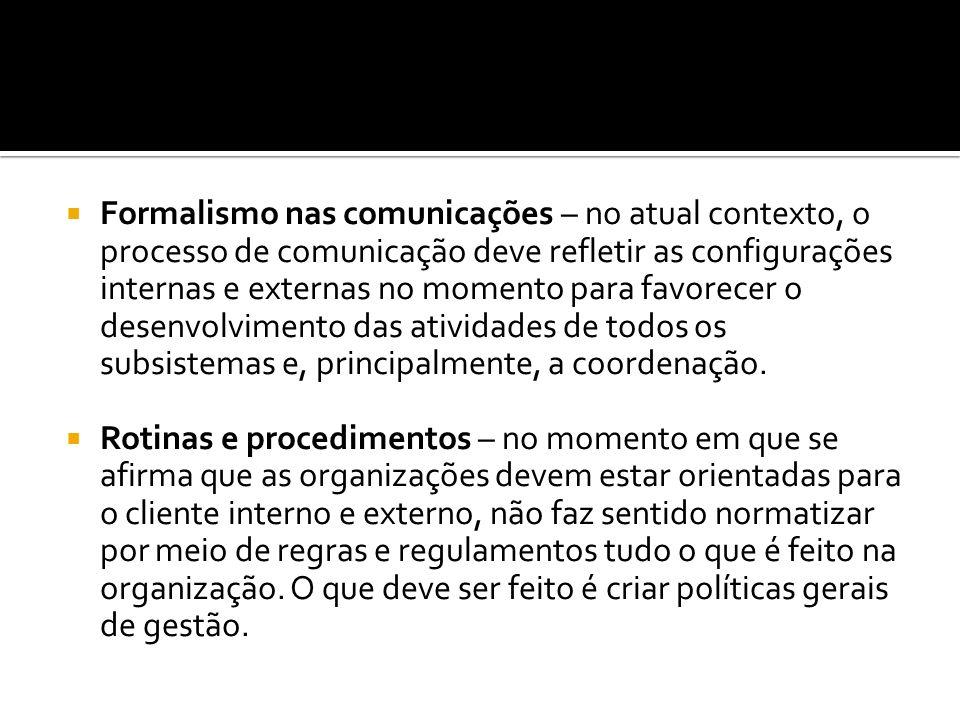 Formalismo nas comunicações – no atual contexto, o processo de comunicação deve refletir as configurações internas e externas no momento para favorecer o desenvolvimento das atividades de todos os subsistemas e, principalmente, a coordenação.
