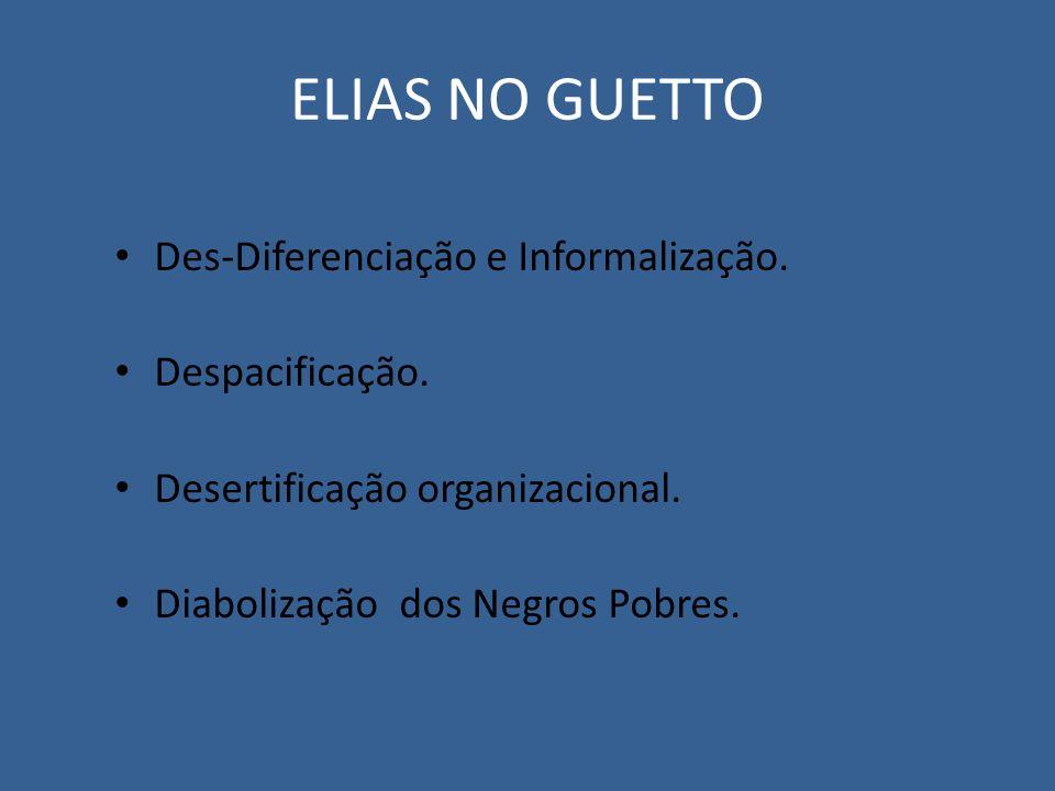 ELIAS NO GUETTO Des-Diferenciação e Informalização. Despacificação.
