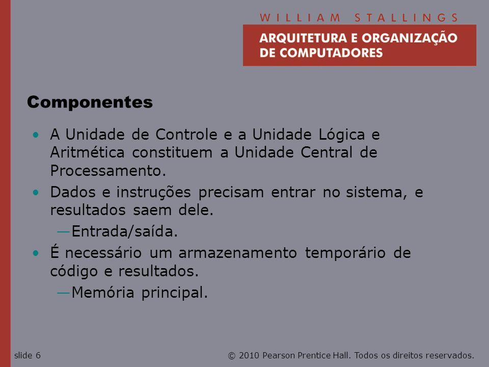 Componentes A Unidade de Controle e a Unidade Lógica e Aritmética constituem a Unidade Central de Processamento.