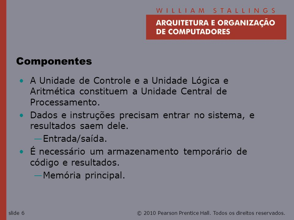ComponentesA Unidade de Controle e a Unidade Lógica e Aritmética constituem a Unidade Central de Processamento.