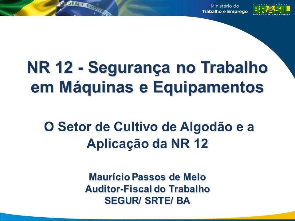 NR 12 - Segurança no Trabalho em Máquinas e Equipamentos O Setor de Cultivo de Algodão e a Aplicação da NR 12 Maurício Passos de Melo Auditor-Fiscal do Trabalho SEGUR/ SRTE/ BA