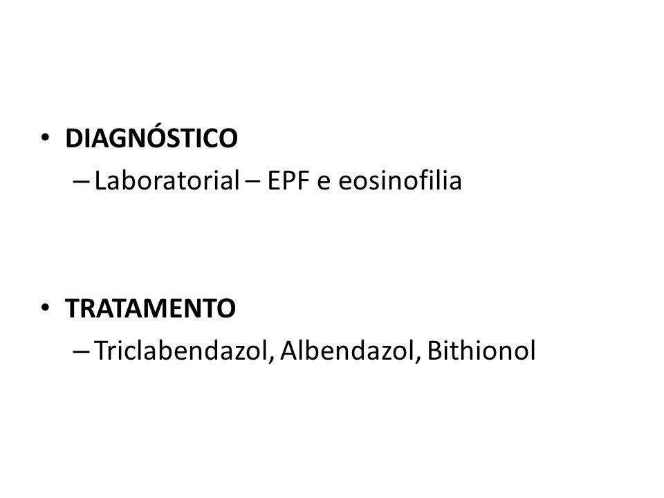 DIAGNÓSTICO Laboratorial – EPF e eosinofilia TRATAMENTO Triclabendazol, Albendazol, Bithionol