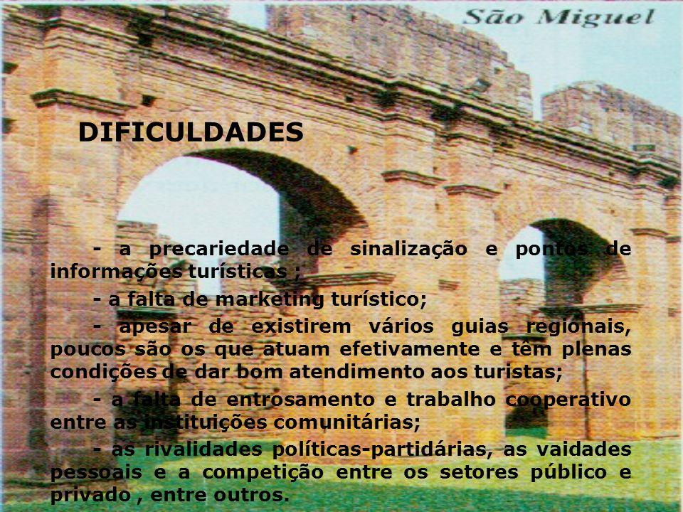 DIFICULDADES - a precariedade de sinalização e pontos de informações turísticas ; - a falta de marketing turístico;