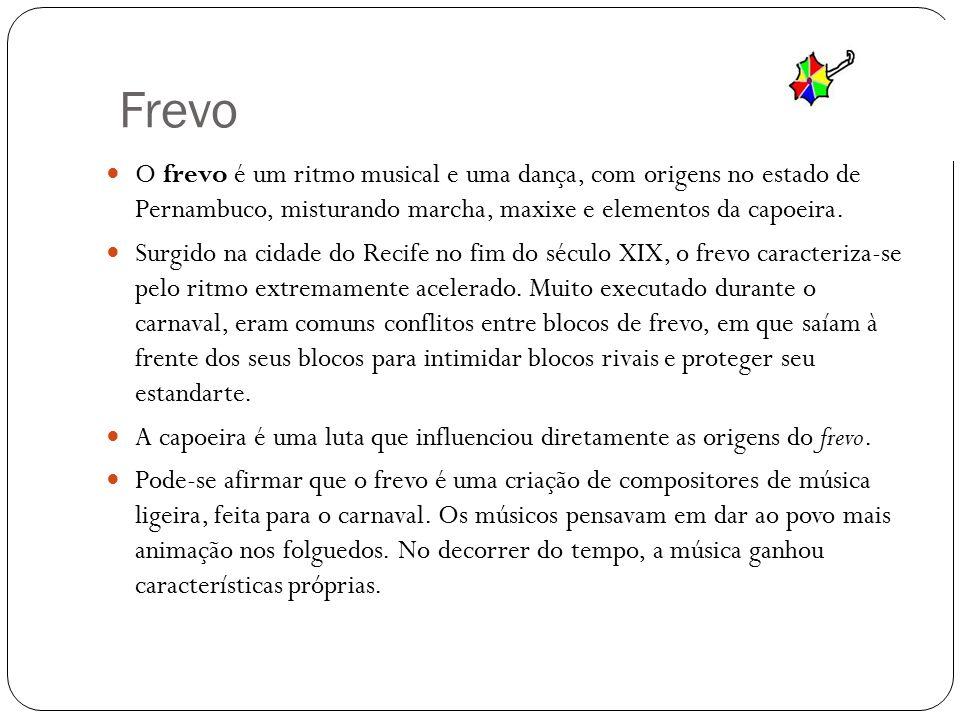 Frevo O frevo é um ritmo musical e uma dança, com origens no estado de Pernambuco, misturando marcha, maxixe e elementos da capoeira.
