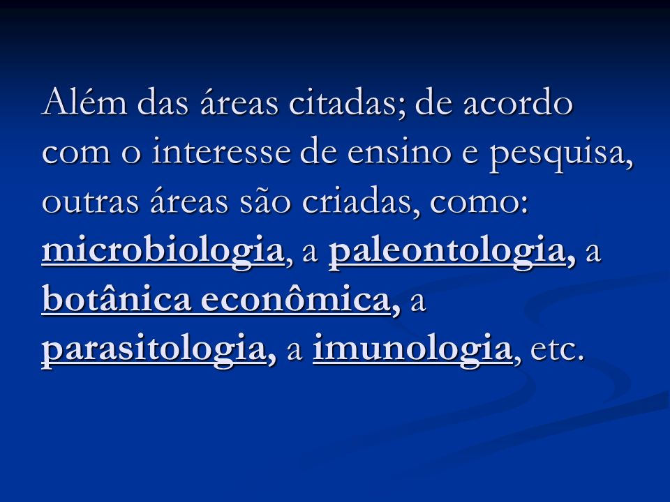 Além das áreas citadas; de acordo com o interesse de ensino e pesquisa, outras áreas são criadas, como: microbiologia, a paleontologia, a botânica econômica, a parasitologia, a imunologia, etc.