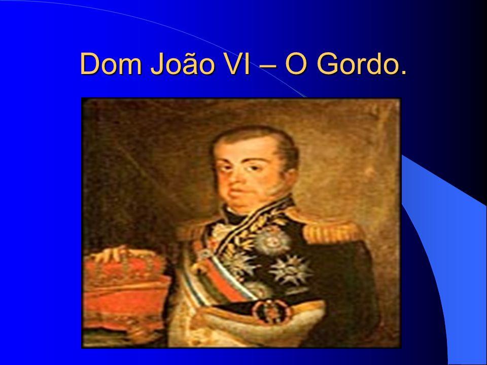 Dom João VI – O Gordo.