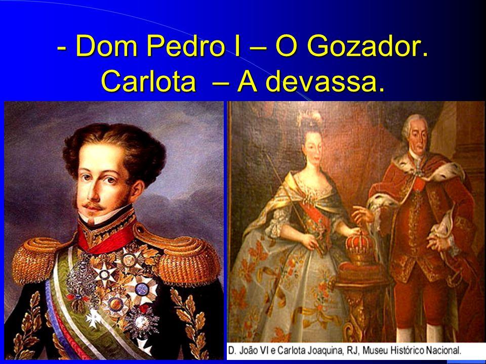 - Dom Pedro I – O Gozador. Carlota – A devassa.