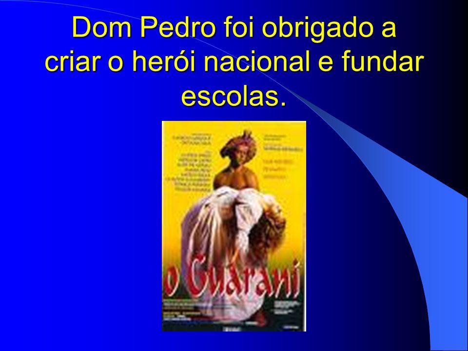Dom Pedro foi obrigado a criar o herói nacional e fundar escolas.