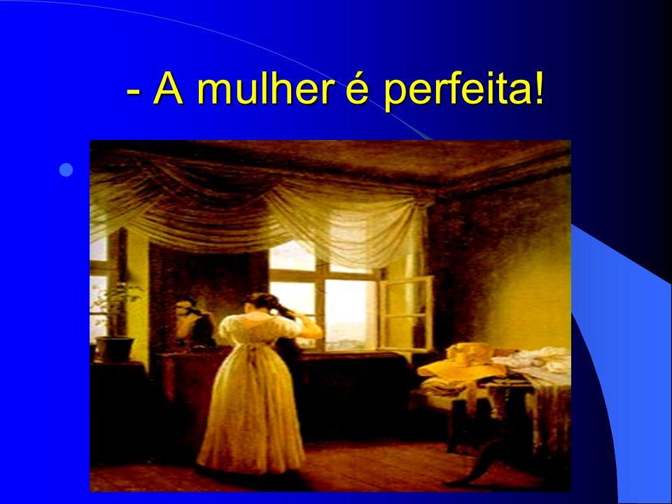- A mulher é perfeita!