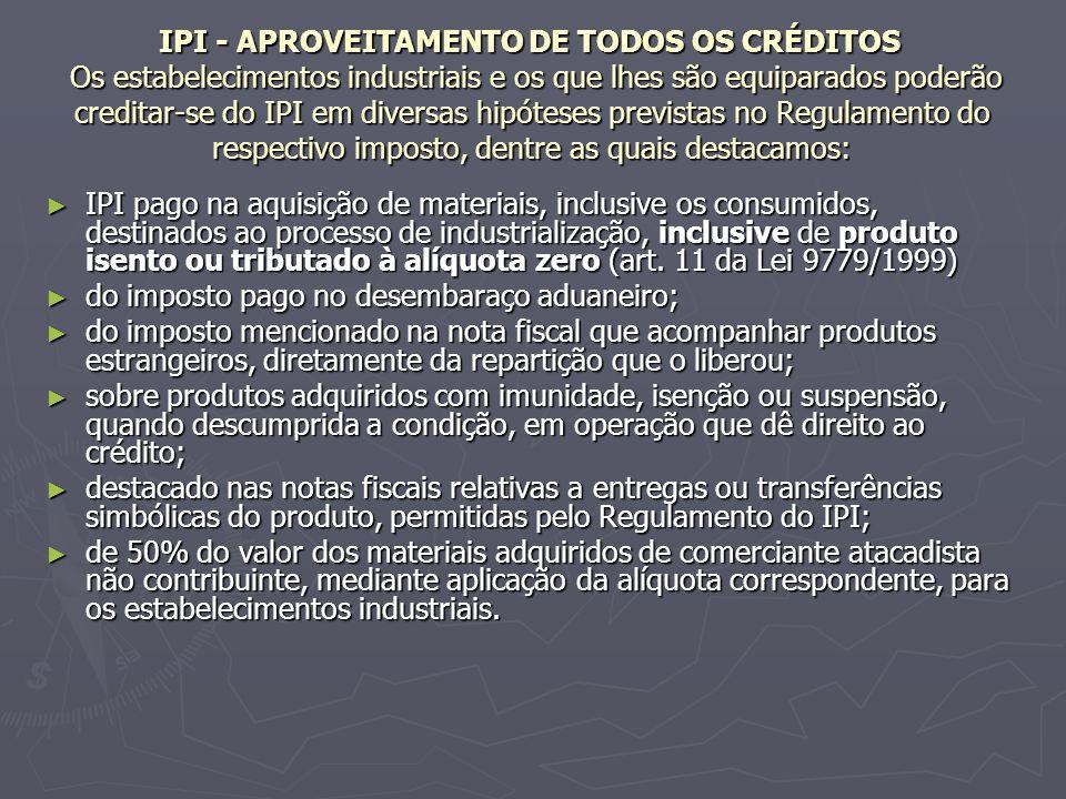 IPI - APROVEITAMENTO DE TODOS OS CRÉDITOS Os estabelecimentos industriais e os que lhes são equiparados poderão creditar-se do IPI em diversas hipóteses previstas no Regulamento do respectivo imposto, dentre as quais destacamos: