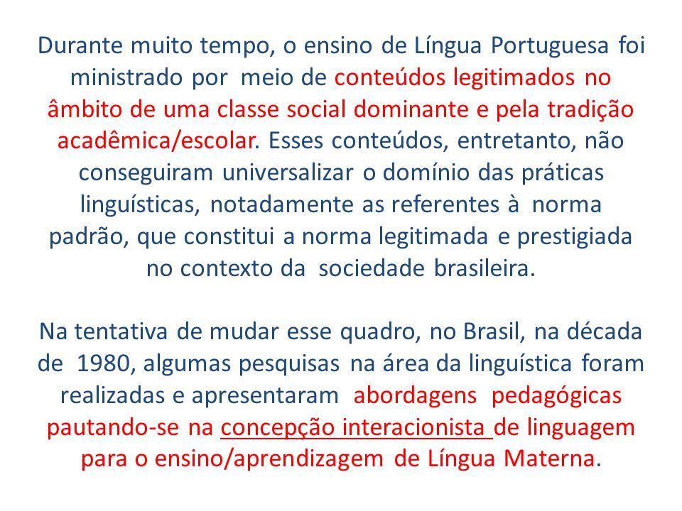 Durante muito tempo, o ensino de Língua Portuguesa foi ministrado por meio de conteúdos legitimados no âmbito de uma classe social dominante e pela tradição acadêmica/escolar. Esses conteúdos, entretanto, não conseguiram universalizar o domínio das práticas linguísticas, notadamente as referentes à norma padrão, que constitui a norma legitimada e prestigiada no contexto da sociedade brasileira.