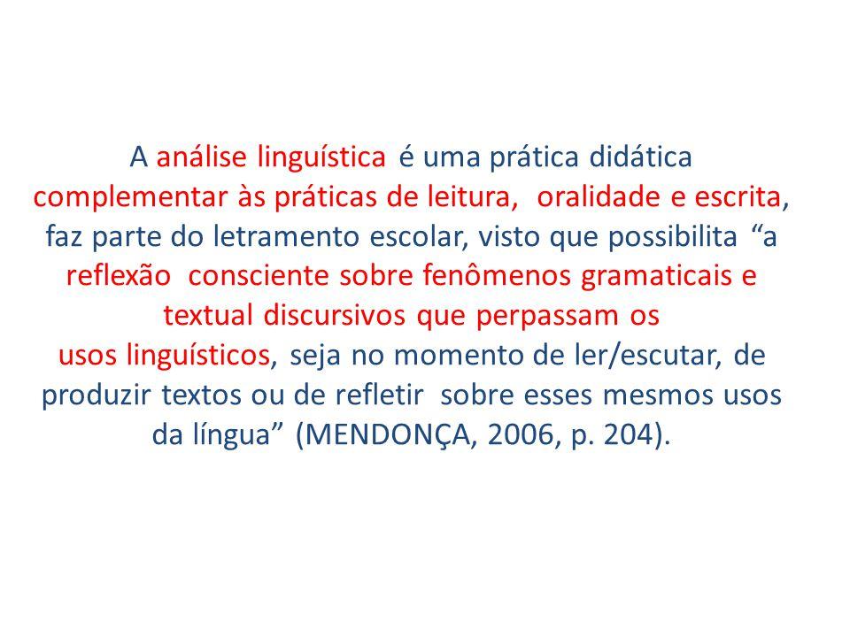 A análise linguística é uma prática didática complementar às práticas de leitura, oralidade e escrita, faz parte do letramento escolar, visto que possibilita a reflexão consciente sobre fenômenos gramaticais e textual discursivos que perpassam os