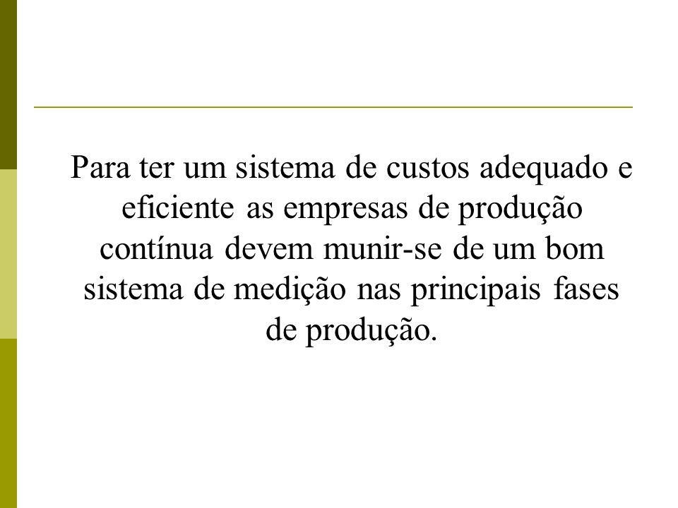 Para ter um sistema de custos adequado e eficiente as empresas de produção contínua devem munir-se de um bom sistema de medição nas principais fases de produção.
