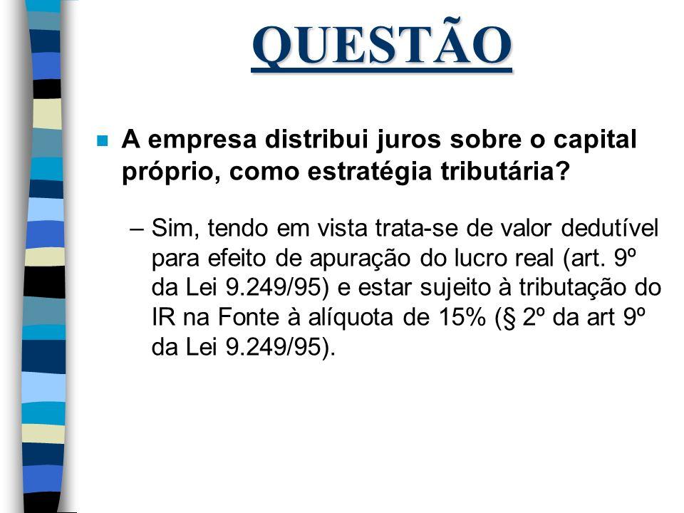 QUESTÃO A empresa distribui juros sobre o capital próprio, como estratégia tributária
