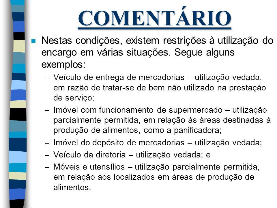 COMENTÁRIO Nestas condições, existem restrições à utilização do encargo em várias situações. Segue alguns exemplos: